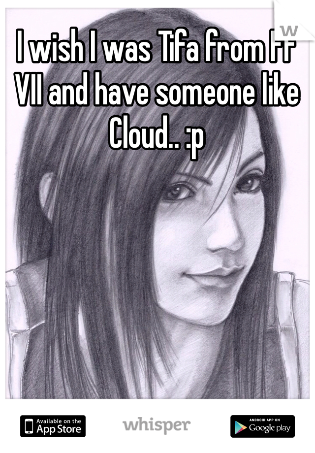 I wish I was Tifa from FF VII and have someone like Cloud.. :p