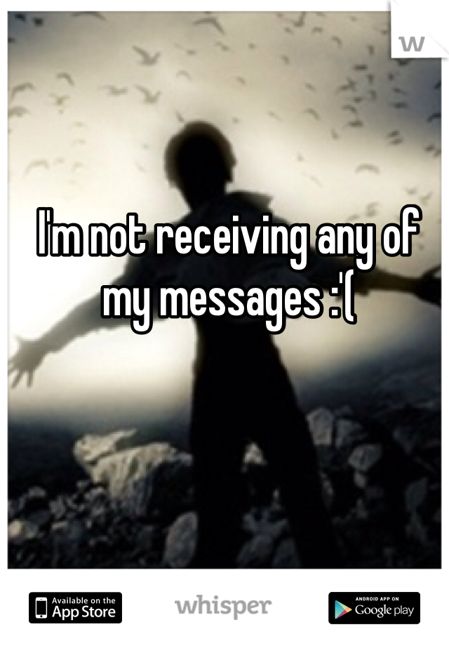 I'm not receiving any of my messages :'(