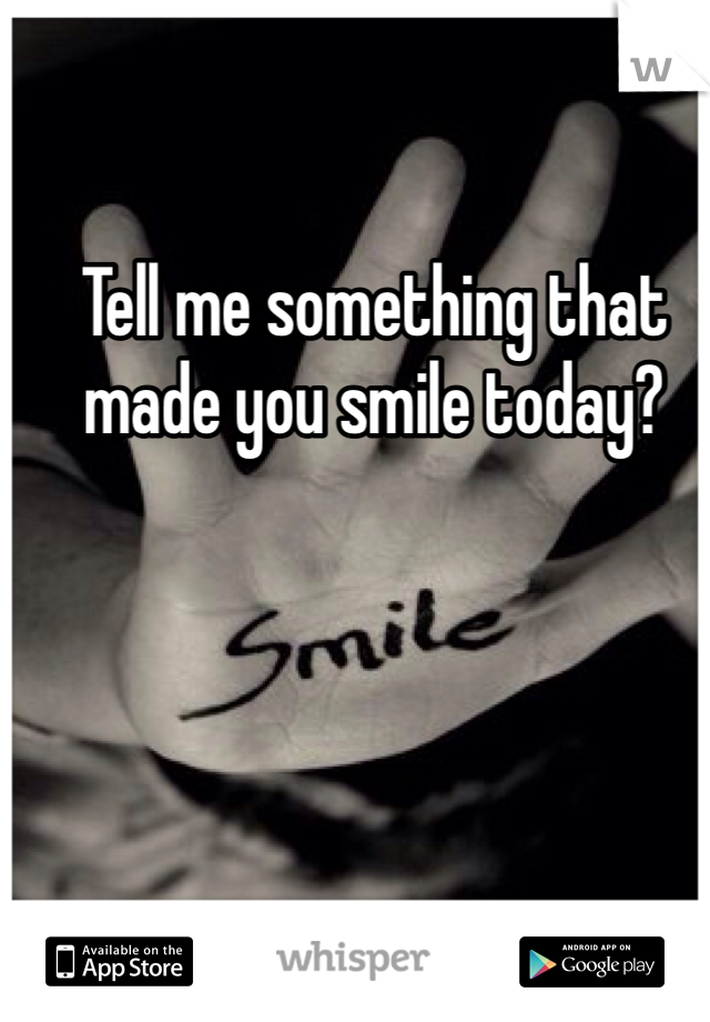 Tell me something that made you smile today?