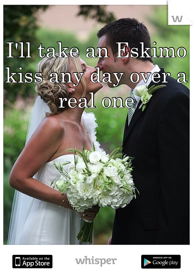 I'll take an Eskimo kiss any day over a real one
