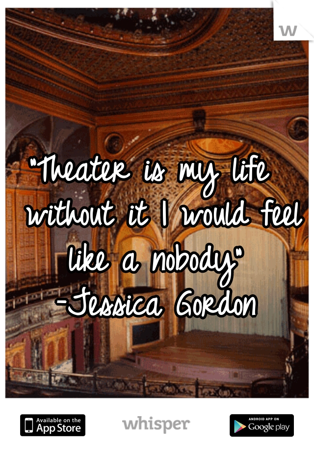 """Theater is my life   without it I would feel like a nobody"" -Jessica Gordon"