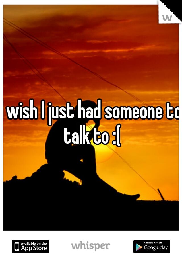 I wish I just had someone to talk to :(