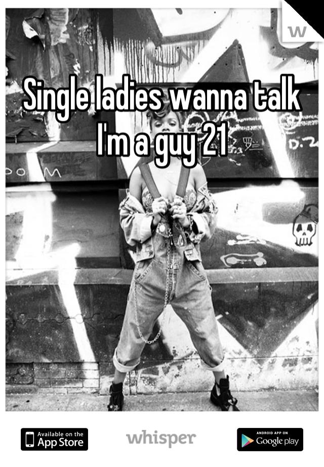 Single ladies wanna talk I'm a guy 21