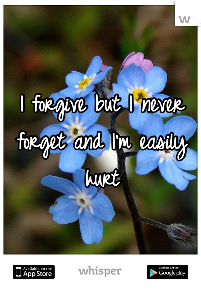I forgive but I never forget and I'm easily hurt