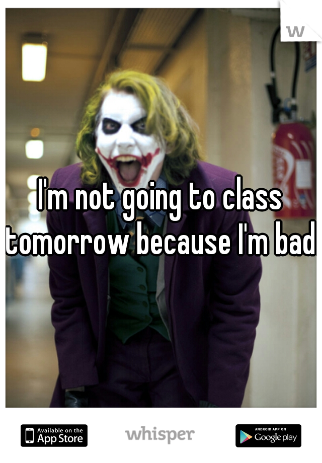 I'm not going to class tomorrow because I'm bad!