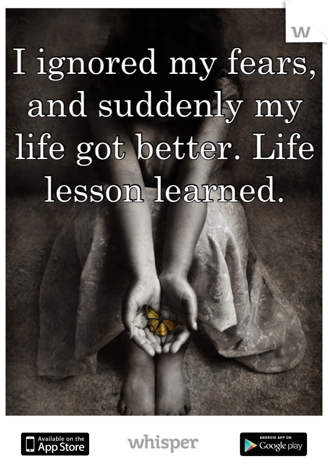 I ignored my fears, and suddenly my life got better. Life lesson learned.