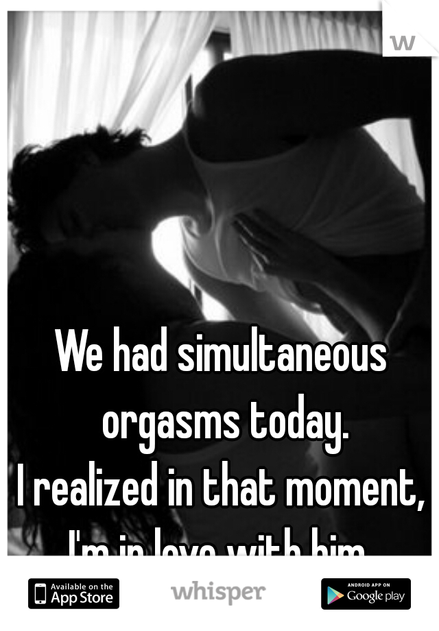 We had simultaneous orgasms today. I realized in that moment, I'm in love with him.