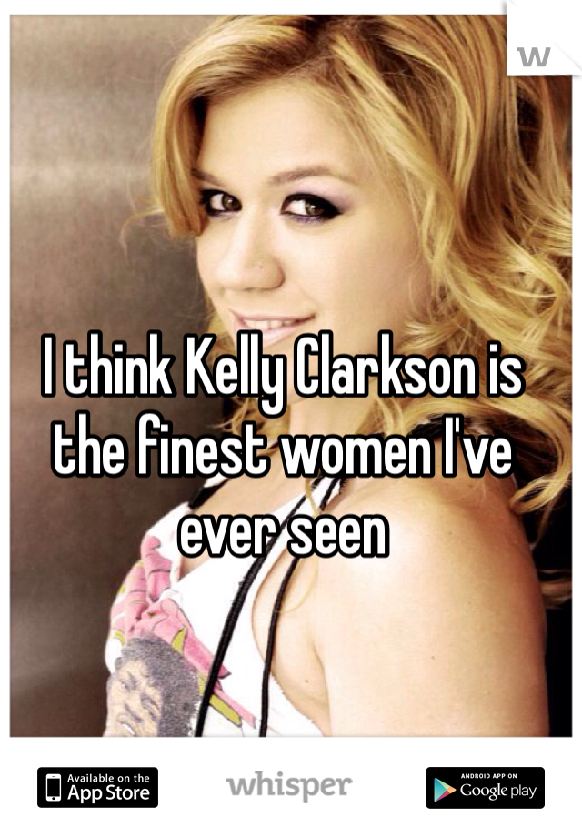 I think Kelly Clarkson is the finest women I've ever seen