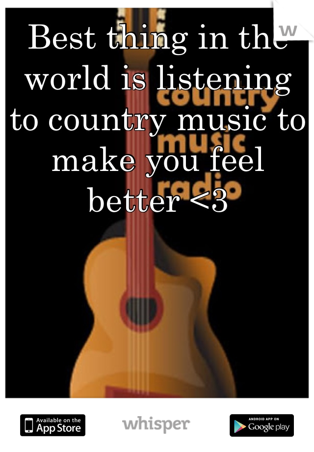 Best thing in the world is listening to country music to make you feel better <3