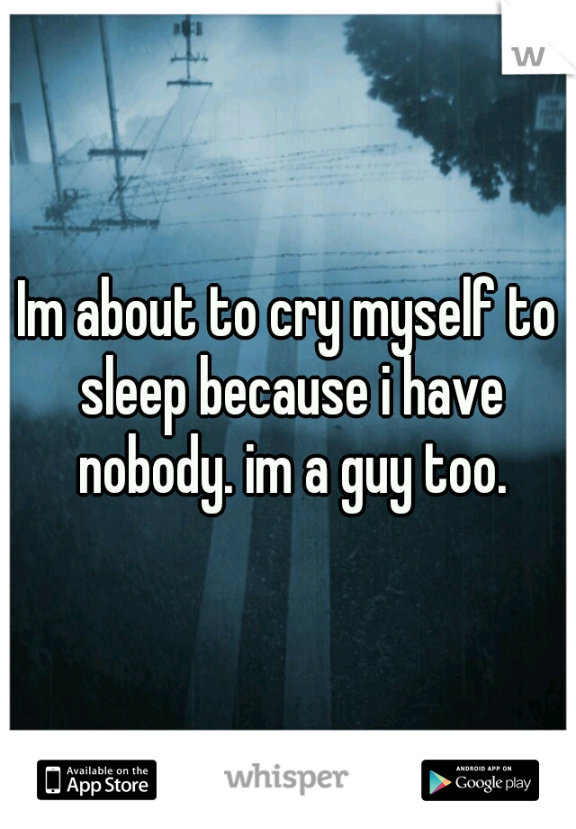 Im about to cry myself to sleep because i have nobody. im a guy too.
