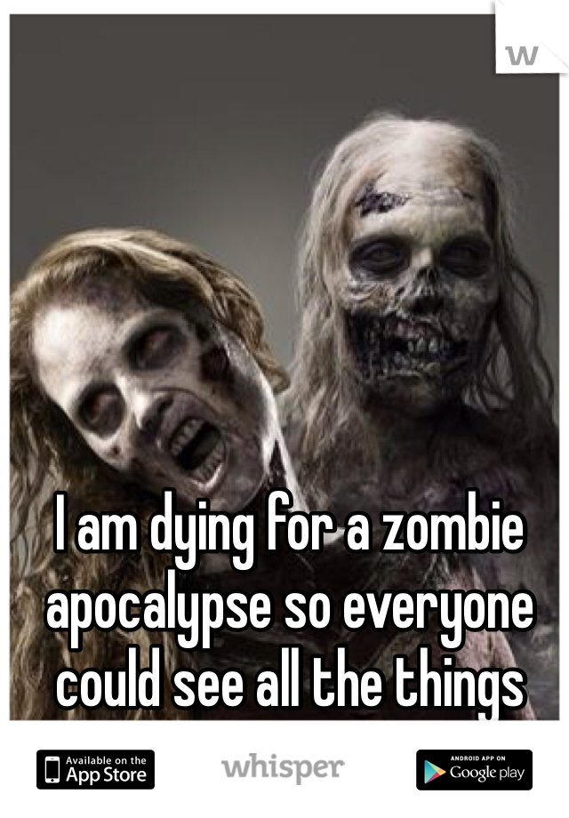 I am dying for a zombie apocalypse so everyone could see all the things they take for granted