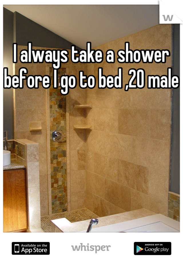 I always take a shower before I go to bed ,20 male