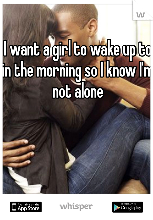 I want a girl to wake up to in the morning so I know I'm not alone