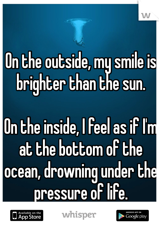 On the outside, my smile is brighter than the sun.   On the inside, I feel as if I'm at the bottom of the ocean, drowning under the pressure of life.