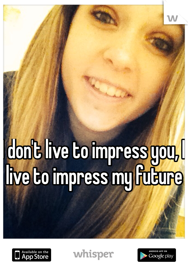I don't live to impress you, I live to impress my future