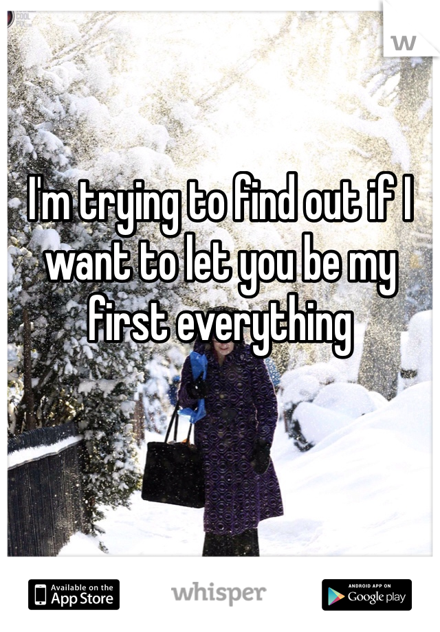 I'm trying to find out if I want to let you be my first everything