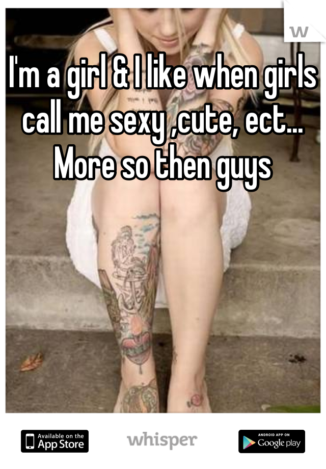 I'm a girl & I like when girls call me sexy ,cute, ect... More so then guys