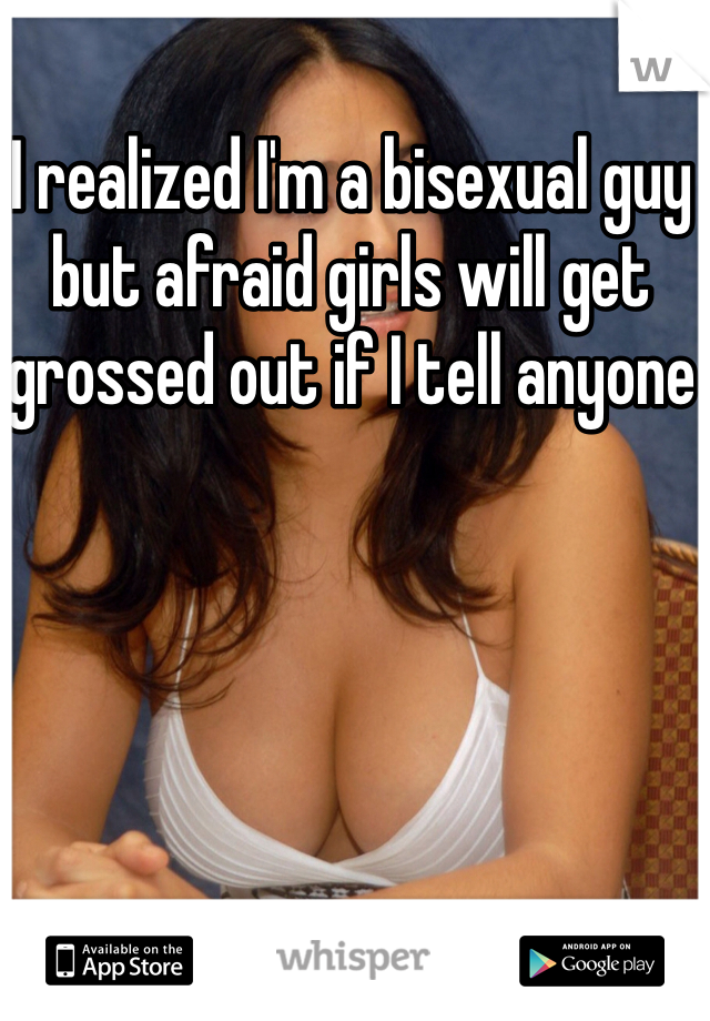 I realized I'm a bisexual guy but afraid girls will get grossed out if I tell anyone