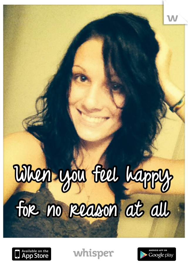 When you feel happy for no reason at all