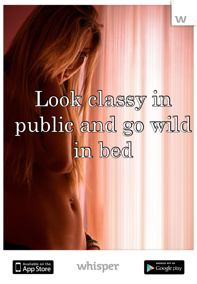 Look classy in public and go wild in bed