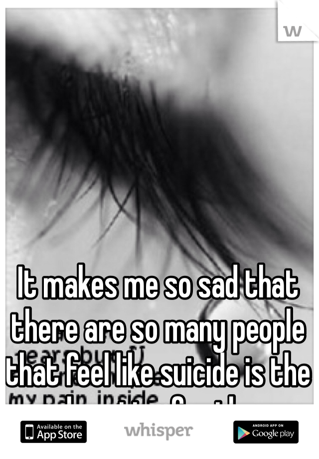 It makes me so sad that there are so many people that feel like suicide is the only option for them