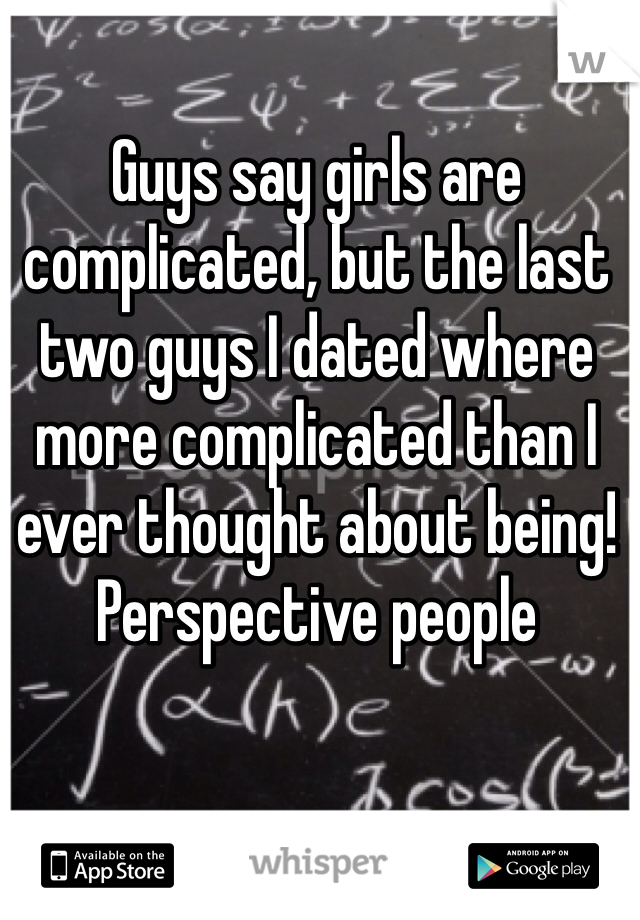 Guys say girls are complicated, but the last two guys I dated where more complicated than I ever thought about being! Perspective people
