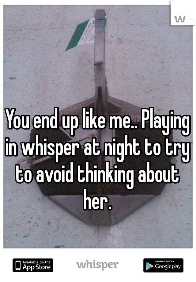 You end up like me.. Playing in whisper at night to try to avoid thinking about her.