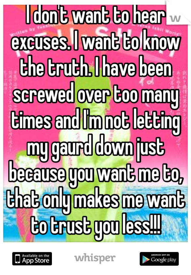 I don't want to hear excuses. I want to know the truth. I have been screwed over too many times and I'm not letting my gaurd down just because you want me to, that only makes me want to trust you less!!!