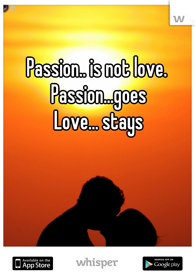 Passion.. is not love.  Passion...goes Love... stays