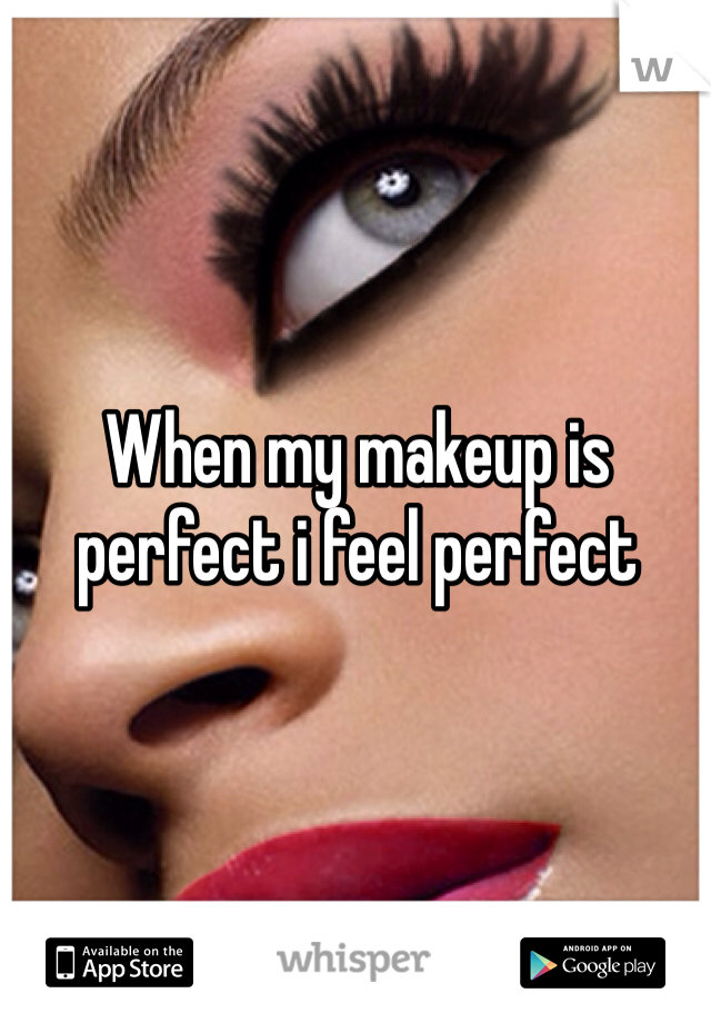 When my makeup is perfect i feel perfect