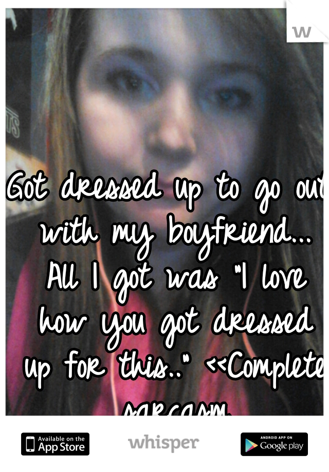 """Got dressed up to go out with my boyfriend... All I got was """"I love how you got dressed up for this.."""" <<Complete sarcasm"""