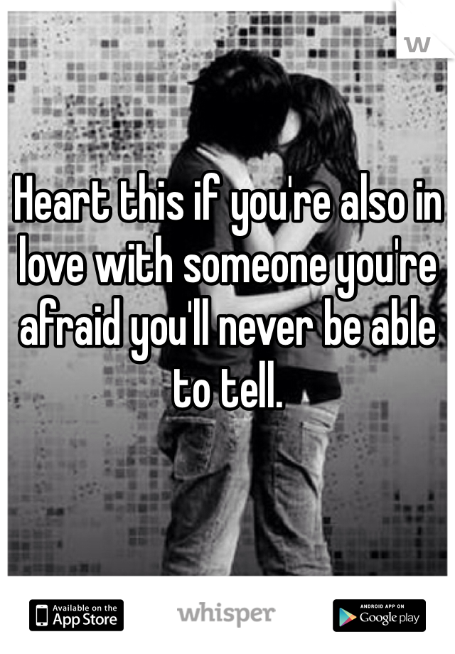 Heart this if you're also in love with someone you're afraid you'll never be able to tell.