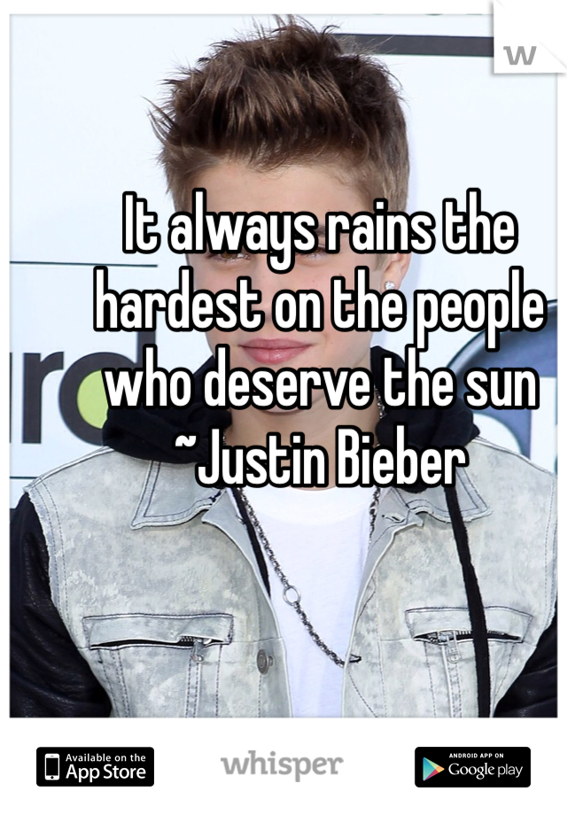 It always rains the hardest on the people who deserve the sun ~Justin Bieber