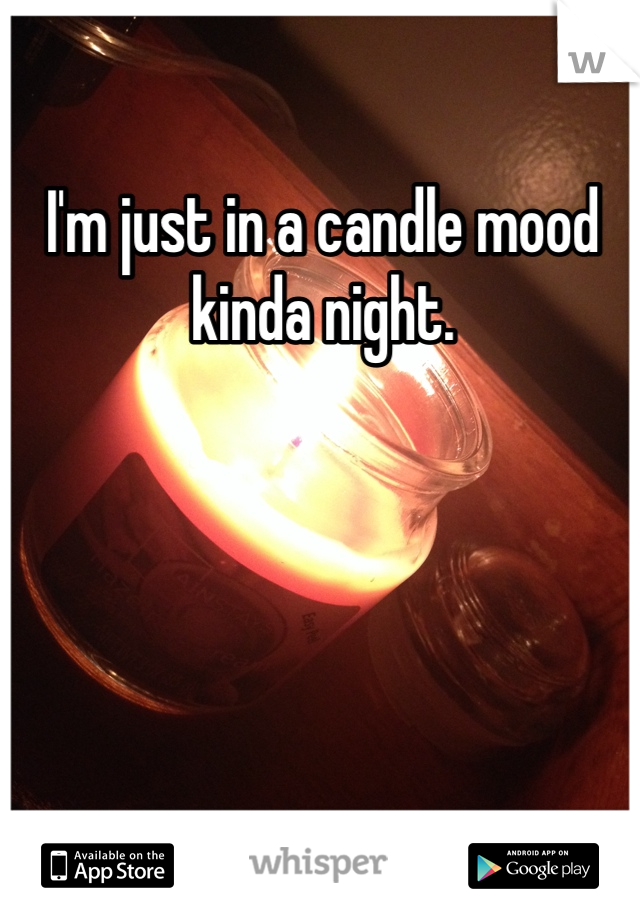 I'm just in a candle mood kinda night.