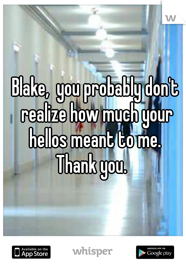 Blake,  you probably don't realize how much your hellos meant to me.  Thank you.