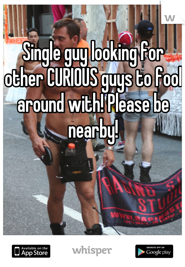 Single guy looking for other CURIOUS guys to fool around with! Please be nearby!