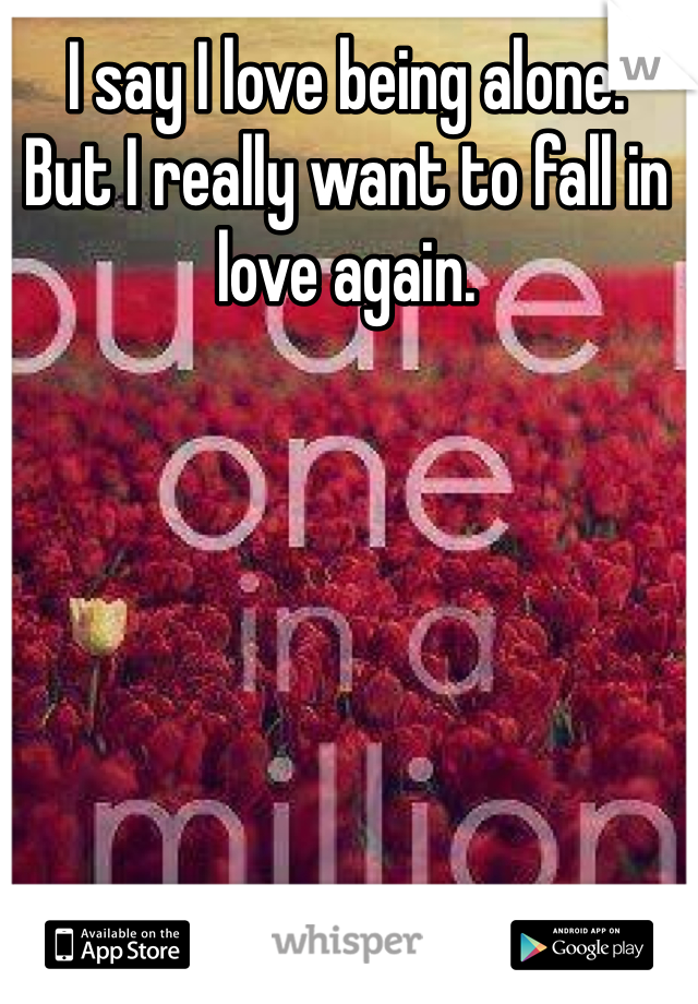 I say I love being alone.  But I really want to fall in love again.