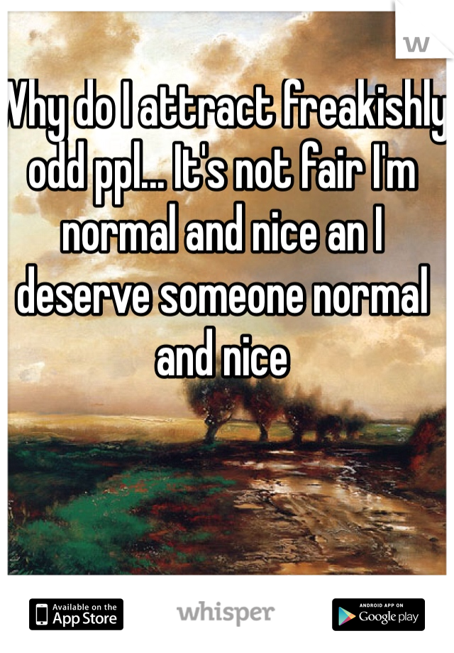 Why do I attract freakishly odd ppl... It's not fair I'm normal and nice an I deserve someone normal and nice