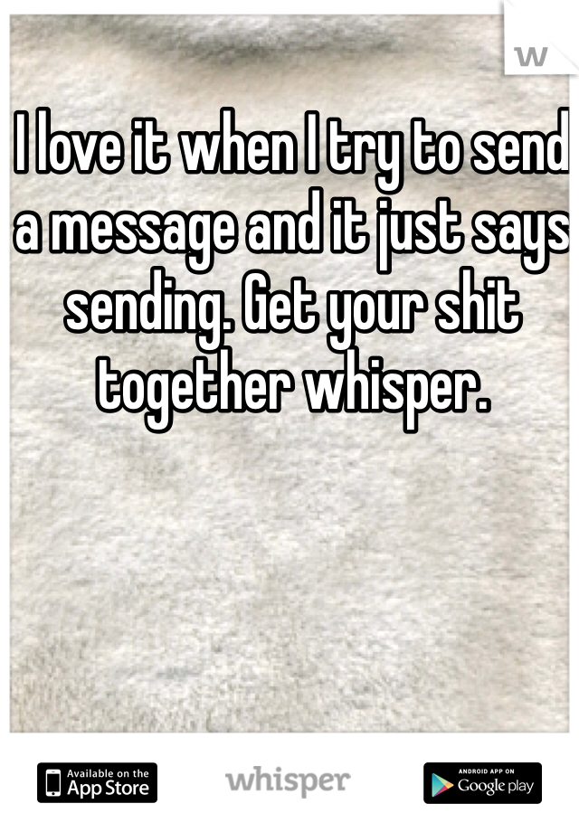 I love it when I try to send a message and it just says sending. Get your shit together whisper.