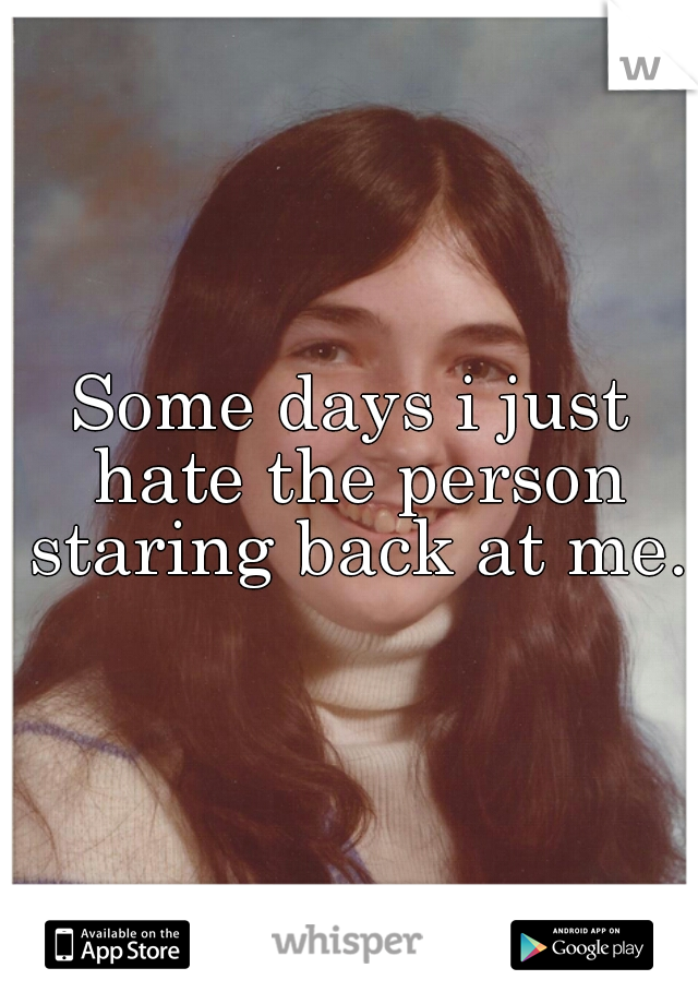 Some days i just hate the person staring back at me.