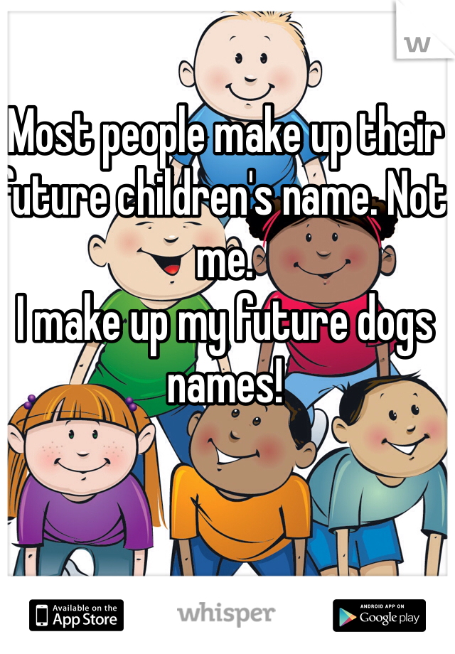 Most people make up their future children's name. Not me. I make up my future dogs names!