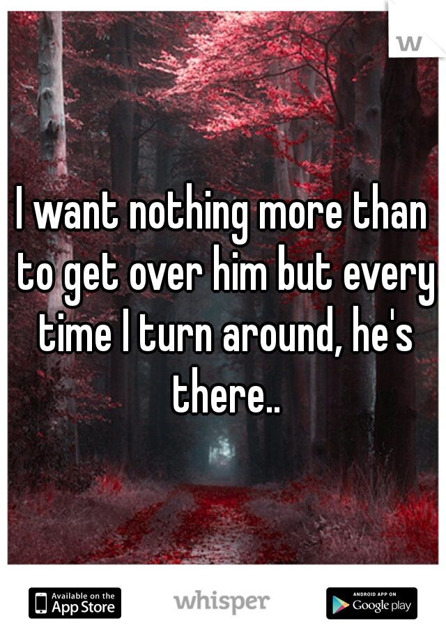 I want nothing more than to get over him but every time I turn around, he's there..