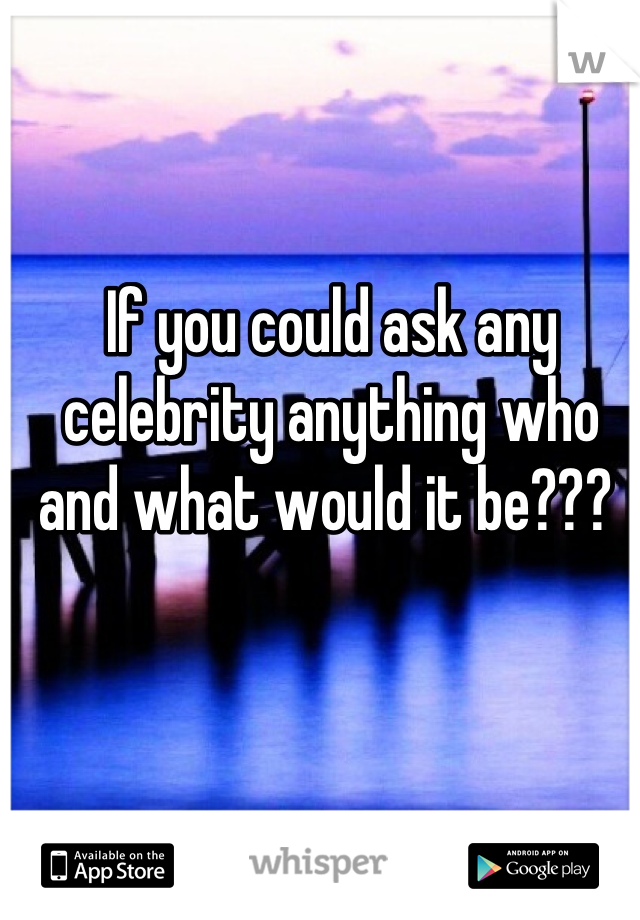 If you could ask any celebrity anything who and what would it be???
