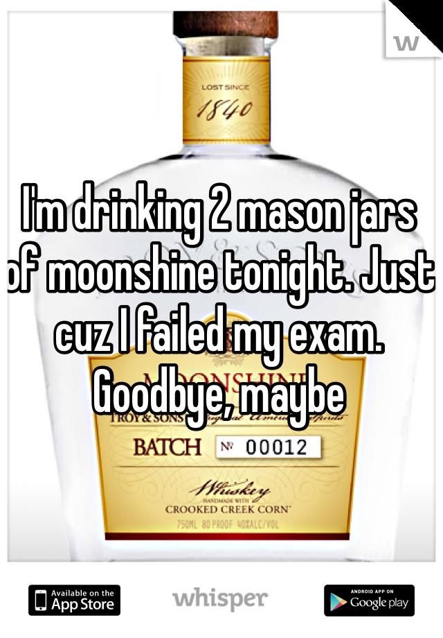 I'm drinking 2 mason jars of moonshine tonight. Just cuz I failed my exam. Goodbye, maybe
