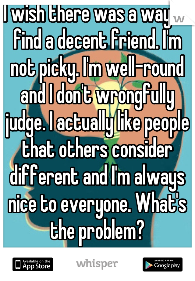 I wish there was a way to find a decent friend. I'm not picky. I'm well-round and I don't wrongfully judge. I actually like people that others consider different and I'm always nice to everyone. What's the problem?