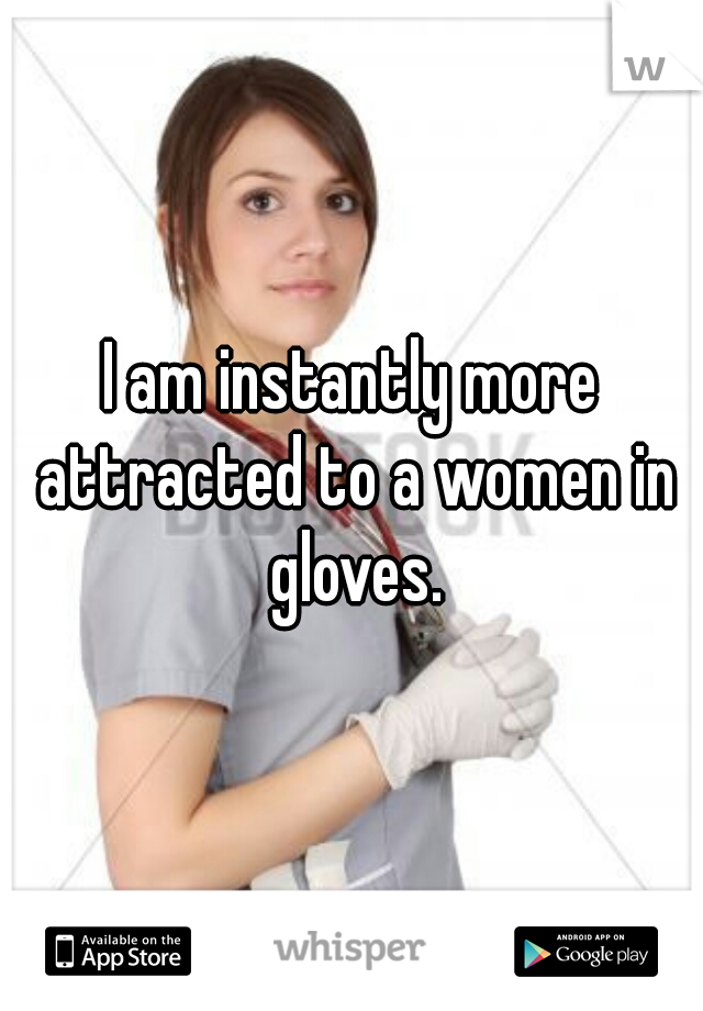 I am instantly more attracted to a women in gloves.