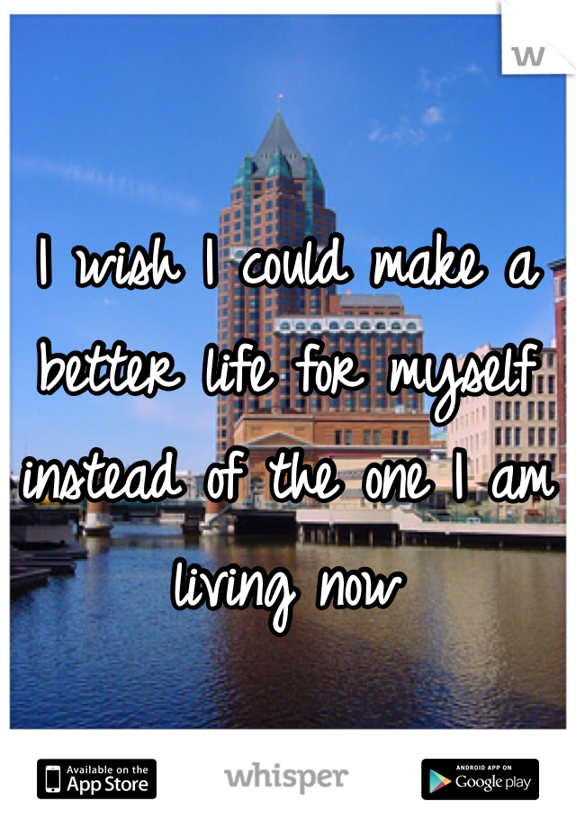 I wish I could make a better life for myself instead of the one I am living now
