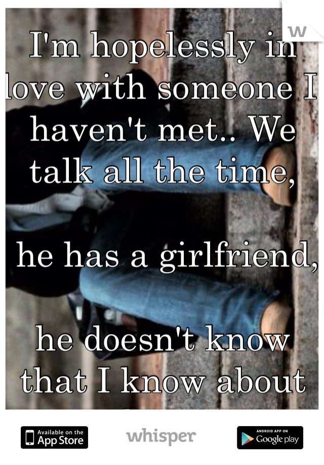 I'm hopelessly in love with someone I haven't met.. We talk all the time,   he has a girlfriend,  he doesn't know that I know about her...