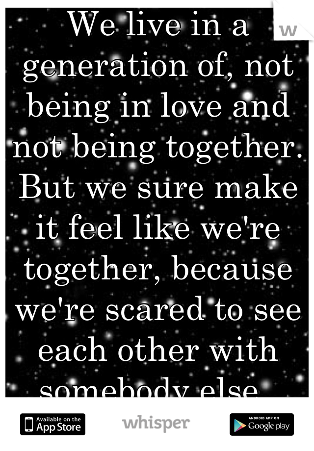 We live in a generation of, not being in love and not being together. But we sure make it feel like we're together, because we're scared to see each other with somebody else.