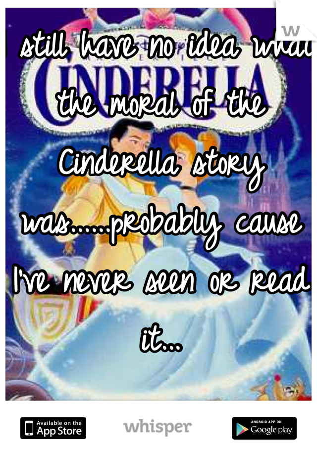 I still have no idea what the moral of the Cinderella story was......probably cause I've never seen or read it...